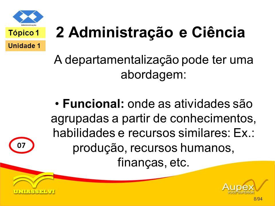 2 Administração e Ciência A departamentalização pode ter uma abordagem: Funcional: onde as atividades são agrupadas a partir de conhecimentos, habilid