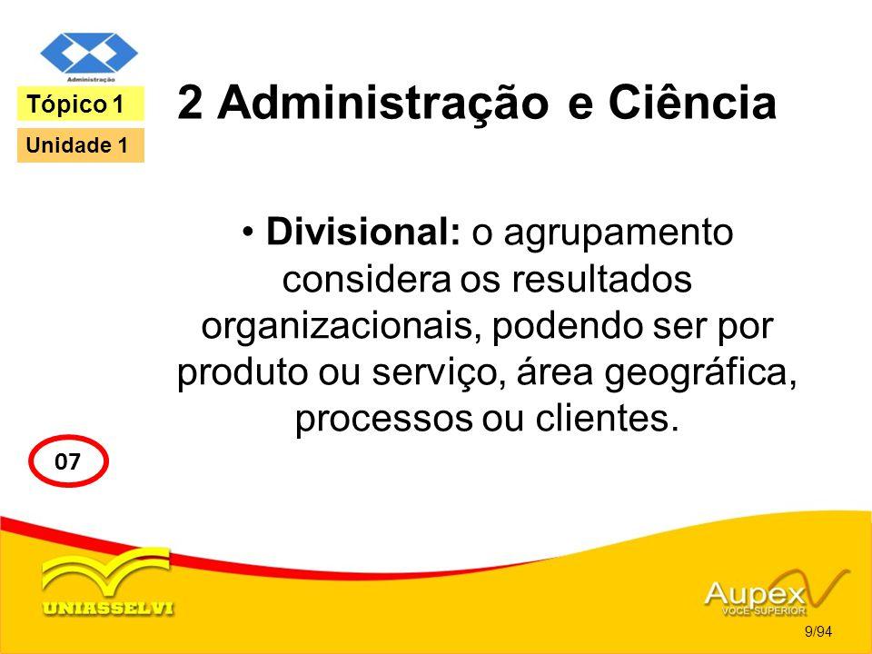 2 Administração e Ciência Divisional: o agrupamento considera os resultados organizacionais, podendo ser por produto ou serviço, área geográfica, proc