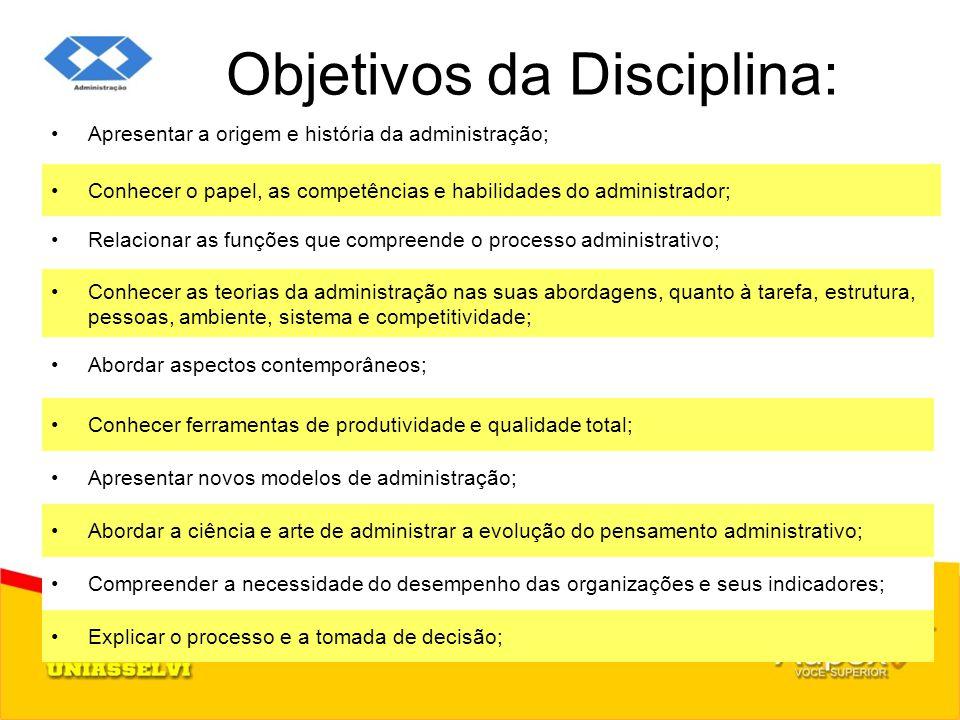 Objetivos da Disciplina: Apresentar a origem e história da administração; Conhecer as teorias da administração nas suas abordagens, quanto à tarefa, e
