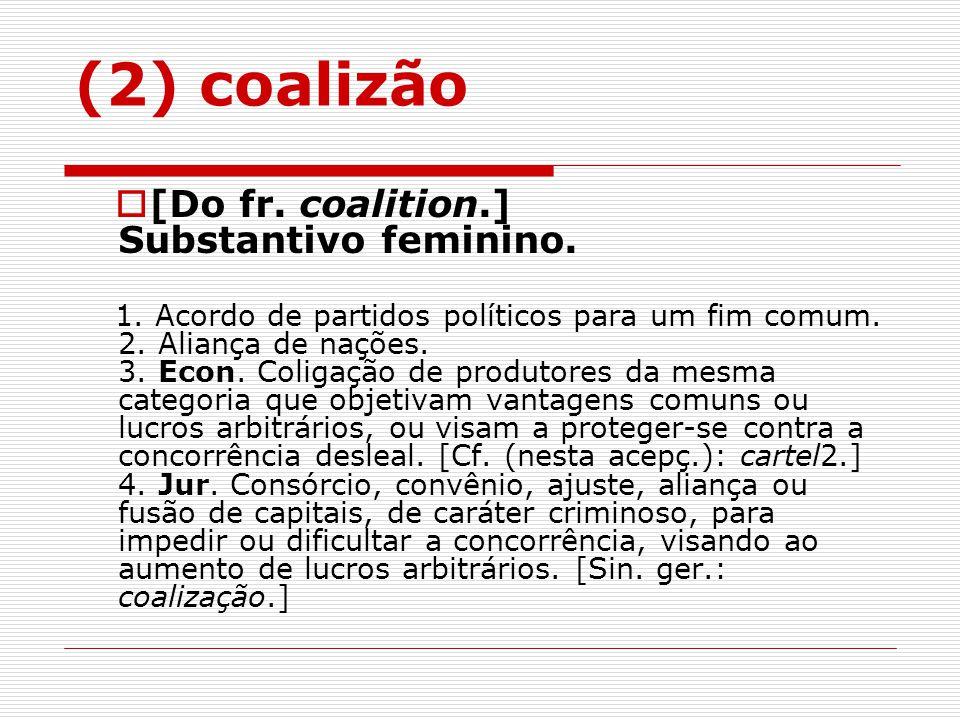 [Do fr. coalition.] Substantivo feminino. 1. Acordo de partidos políticos para um fim comum. 2. Aliança de nações. 3. Econ. Coligação de produtores da