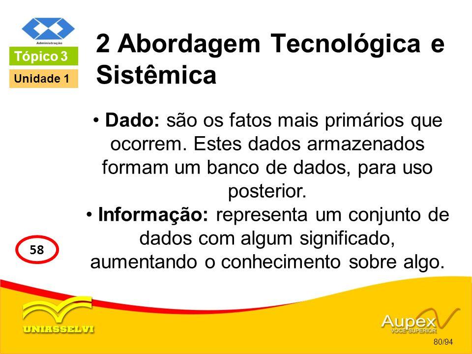 2 Abordagem Tecnológica e Sistêmica Dado: são os fatos mais primários que ocorrem. Estes dados armazenados formam um banco de dados, para uso posterio