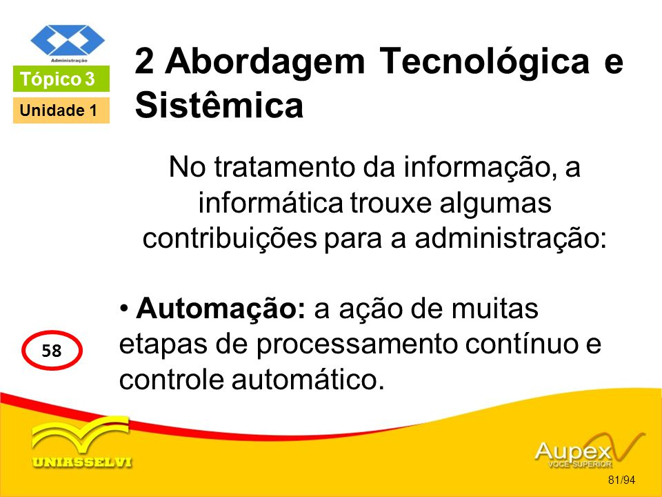 2 Abordagem Tecnológica e Sistêmica No tratamento da informação, a informática trouxe algumas contribuições para a administração: Automação: a ação de