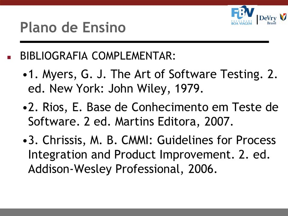 Plano de Ensino n BIBLIOGRAFIA COMPLEMENTAR: 1. Myers, G. J. The Art of Software Testing. 2. ed. New York: John Wiley, 1979. 2. Rios, E. Base de Conhe