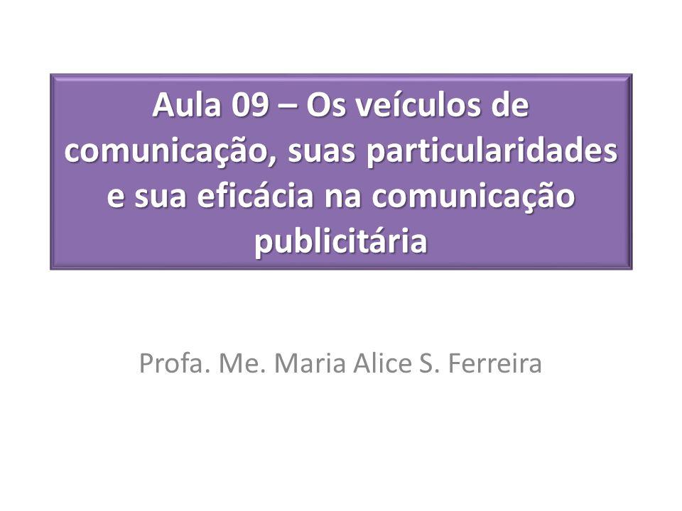 Aula 09 – Os veículos de comunicação, suas particularidades e sua eficácia na comunicação publicitária Profa. Me. Maria Alice S. Ferreira