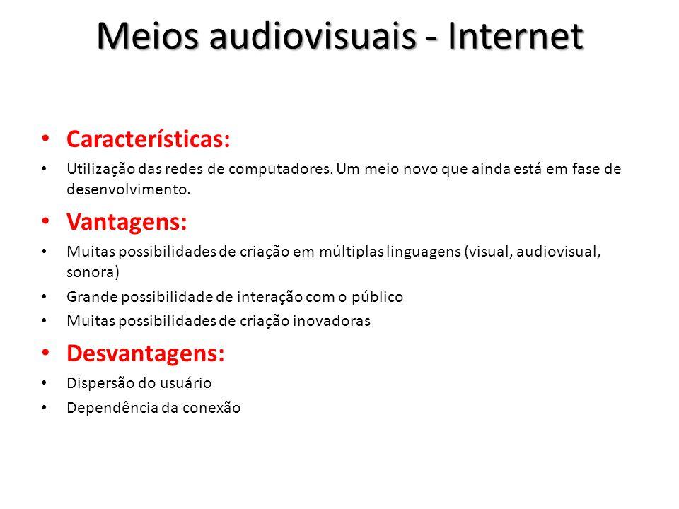 Meios audiovisuais - Internet Características: Utilização das redes de computadores. Um meio novo que ainda está em fase de desenvolvimento. Vantagens