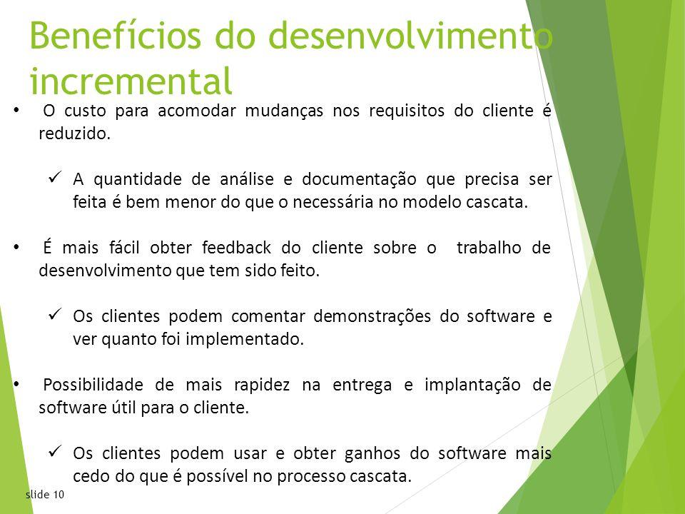 slide 10 Benefícios do desenvolvimento incremental O custo para acomodar mudanças nos requisitos do cliente é reduzido.