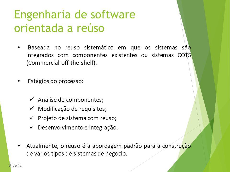 slide 12 Engenharia de software orientada a reúso Baseada no reuso sistemático em que os sistemas são integrados com componentes existentes ou sistemas COTS (Commercial-off-the-shelf).