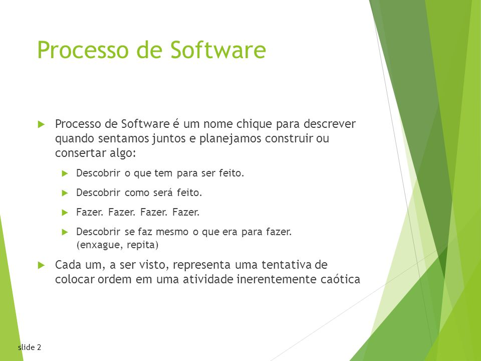 slide 2 Processo de Software Processo de Software é um nome chique para descrever quando sentamos juntos e planejamos construir ou consertar algo: Descobrir o que tem para ser feito.