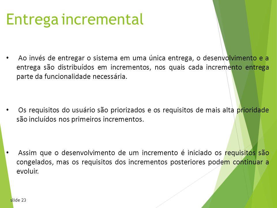 slide 23 Entrega incremental Ao invés de entregar o sistema em uma única entrega, o desenvolvimento e a entrega são distribuídos em incrementos, nos quais cada incremento entrega parte da funcionalidade necessária.