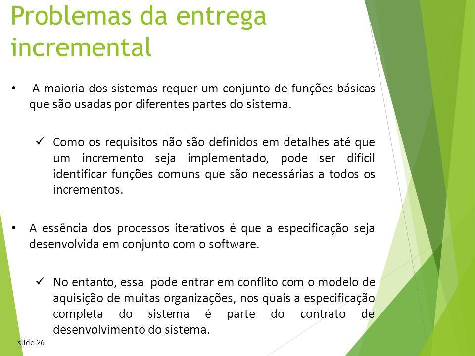 slide 26 Problemas da entrega incremental A maioria dos sistemas requer um conjunto de funções básicas que são usadas por diferentes partes do sistema.