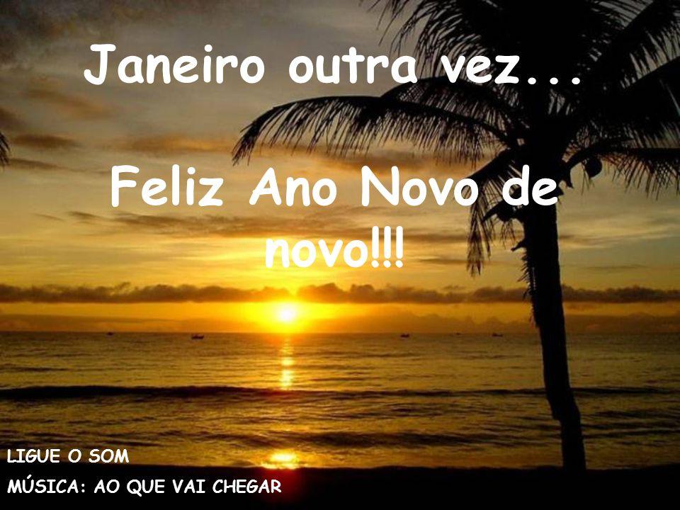 Janeiro outra vez... Feliz Ano Novo de novo!!! LIGUE O SOM MÚSICA: AO QUE VAI CHEGAR