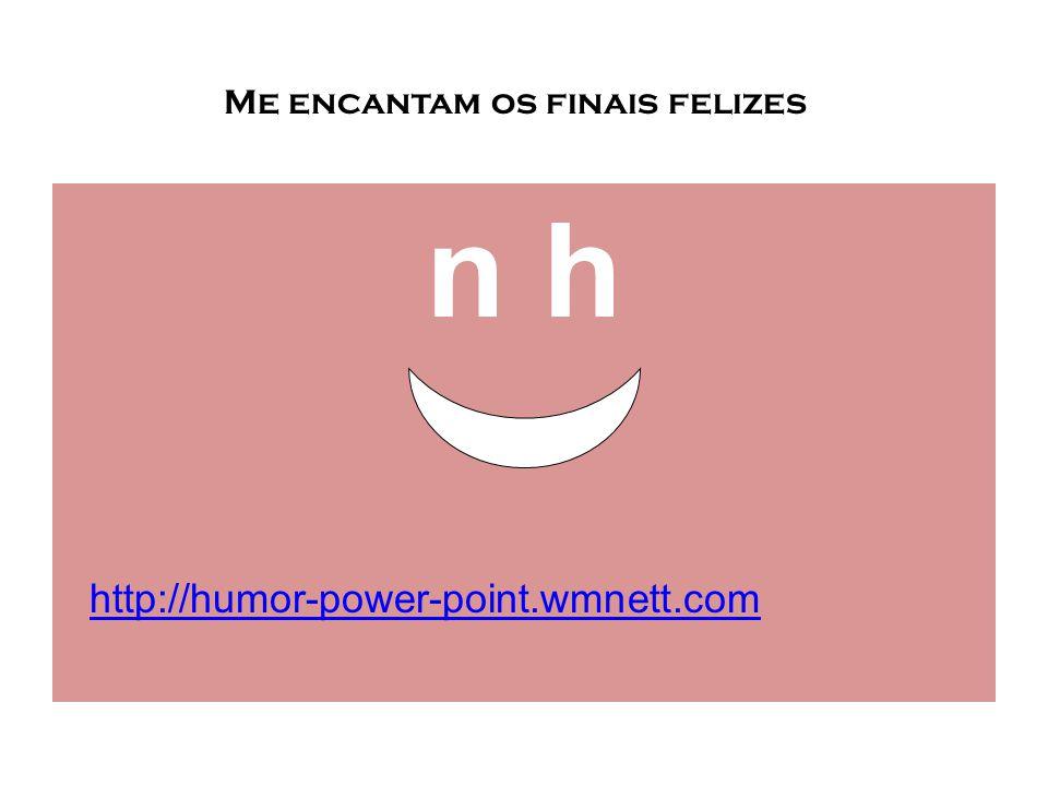 n hn h Me encantam os finais felizes http://humor-power-point.wmnett.com