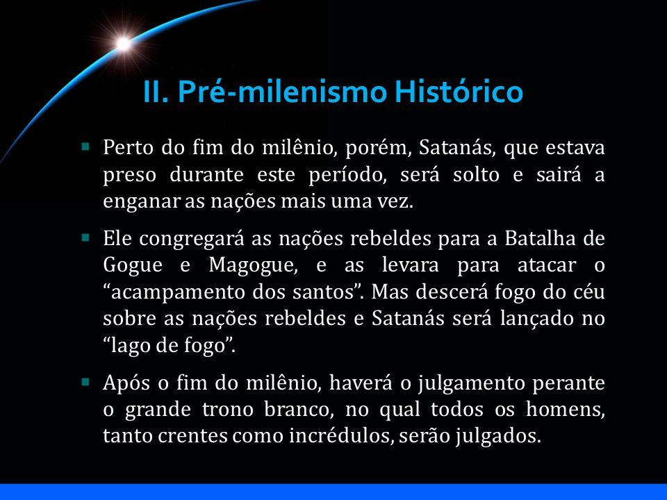 II. Pré-milenismo Histórico Perto do fim do milênio, porém, Satanás, que estava preso durante este período, será solto e sairá a enganar as nações mai