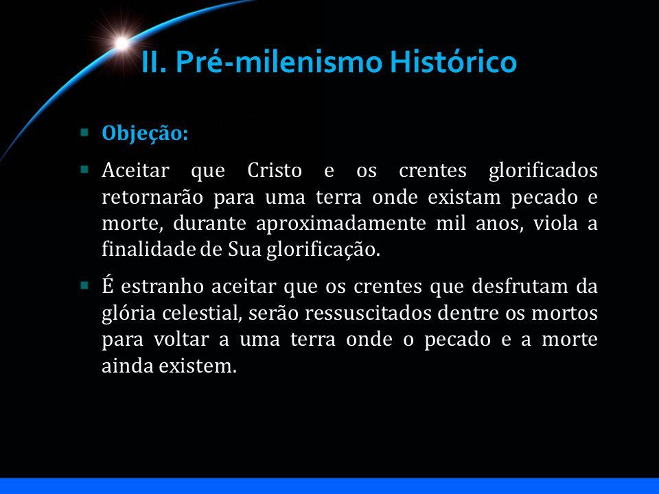II. Pré-milenismo Histórico Objeção: Aceitar que Cristo e os crentes glorificados retornarão para uma terra onde existam pecado e morte, durante aprox