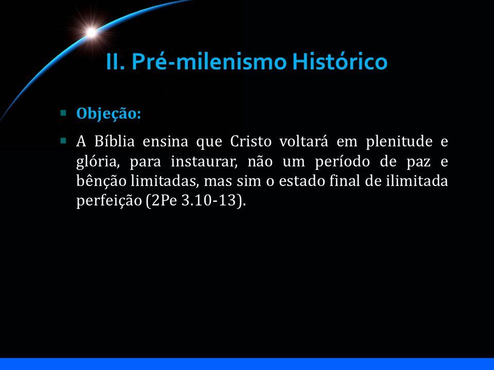 II. Pré-milenismo Histórico Objeção: A Bíblia ensina que Cristo voltará em plenitude e glória, para instaurar, não um período de paz e bênção limitada
