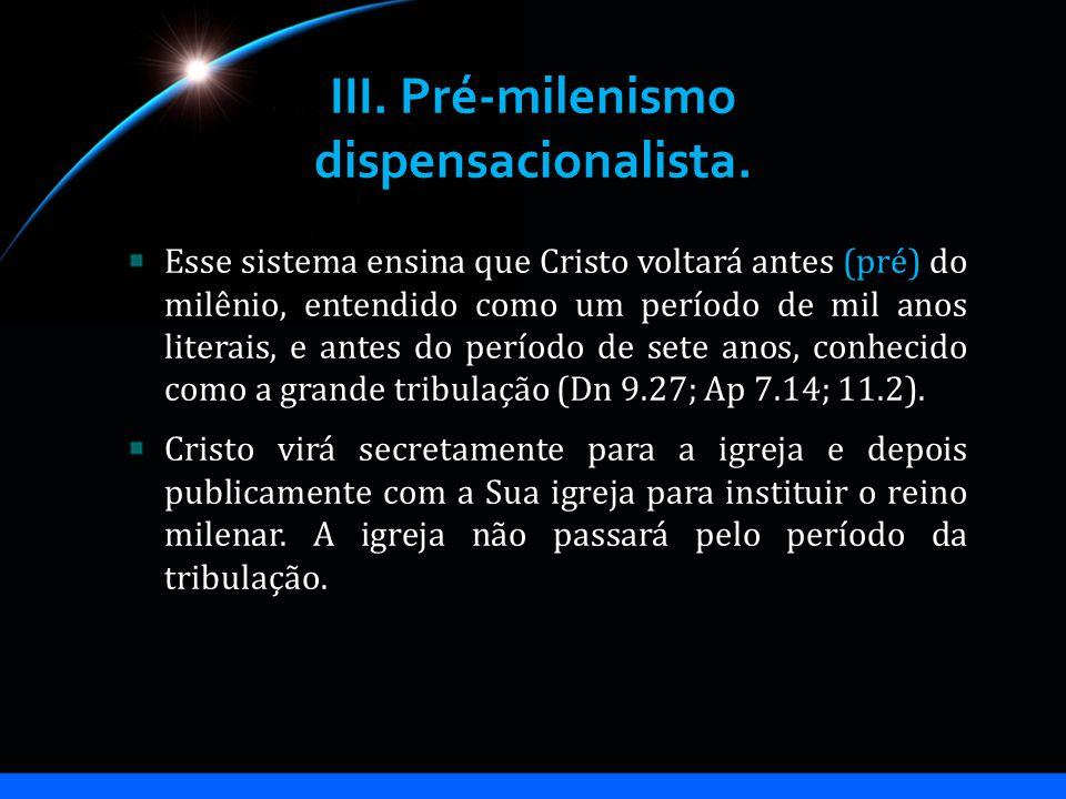 III. Pré-milenismo dispensacionalista. Esse sistema ensina que Cristo voltará antes (pré) do milênio, entendido como um período de mil anos literais,