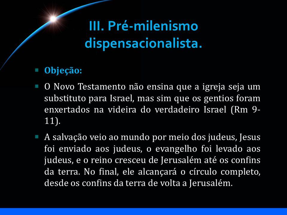 III. Pré-milenismo dispensacionalista. Objeção: O Novo Testamento não ensina que a igreja seja um substituto para Israel, mas sim que os gentios foram