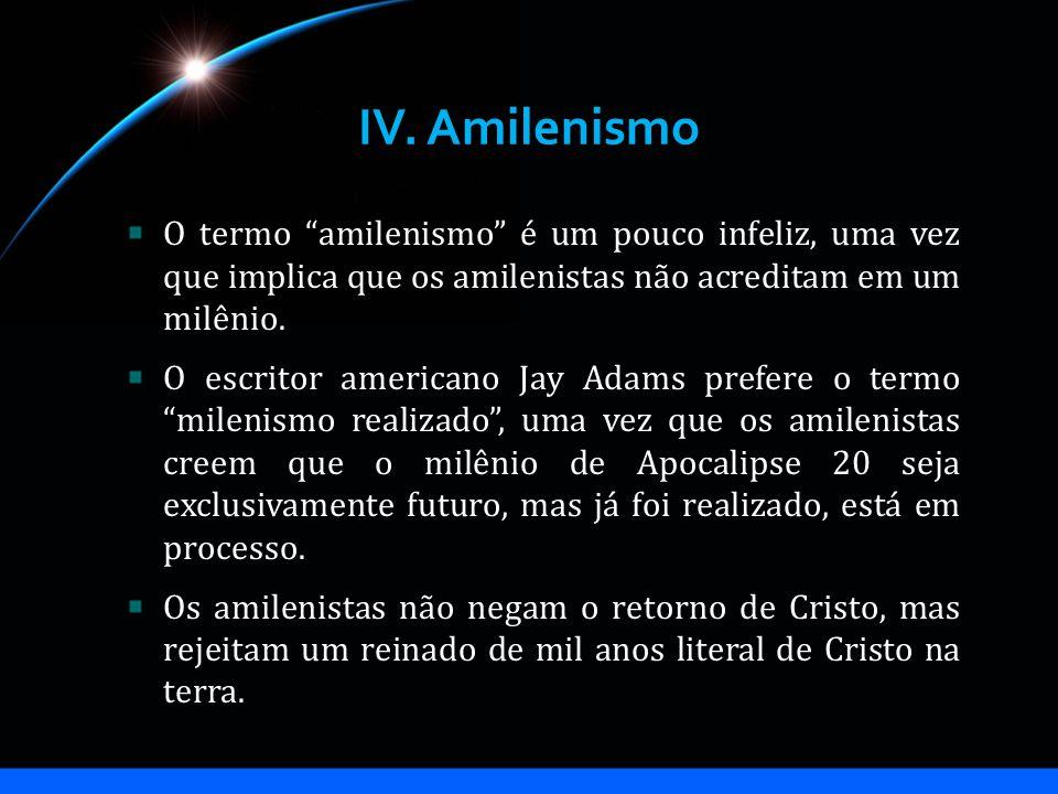 IV. Amilenismo O termo amilenismo é um pouco infeliz, uma vez que implica que os amilenistas não acreditam em um milênio. O escritor americano Jay Ada