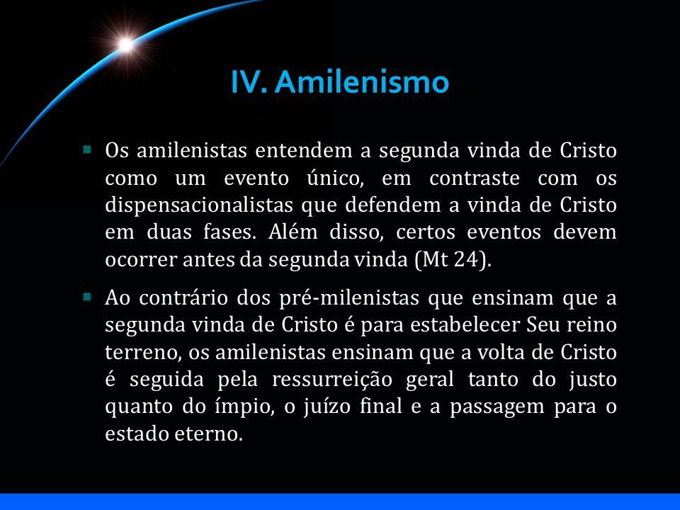 IV. Amilenismo Os amilenistas entendem a segunda vinda de Cristo como um evento único, em contraste com os dispensacionalistas que defendem a vinda de