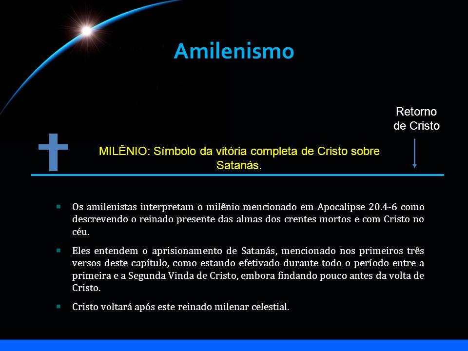 Amilenismo MILÊNIO: Símbolo da vitória completa de Cristo sobre Satanás. Retorno de Cristo Os amilenistas interpretam o milênio mencionado em Apocalip