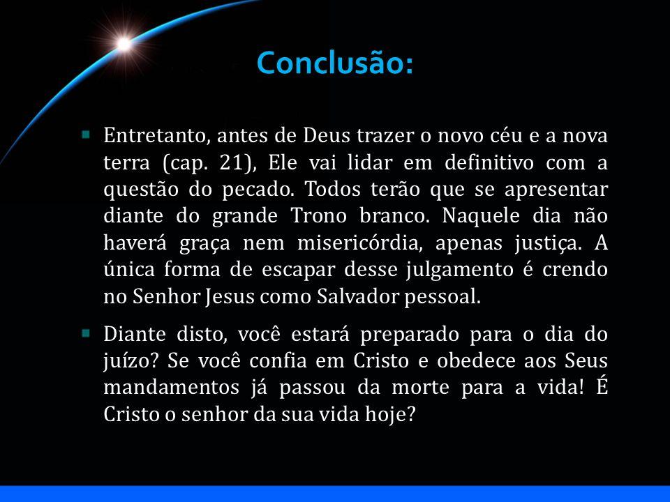 Conclusão: Entretanto, antes de Deus trazer o novo céu e a nova terra (cap. 21), Ele vai lidar em definitivo com a questão do pecado. Todos terão que