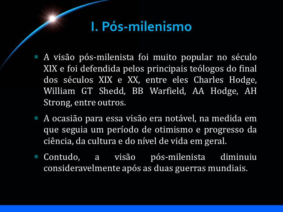 I. Pós-milenismo A visão pós-milenista foi muito popular no século XIX e foi defendida pelos principais teólogos do final dos séculos XIX e XX, entre