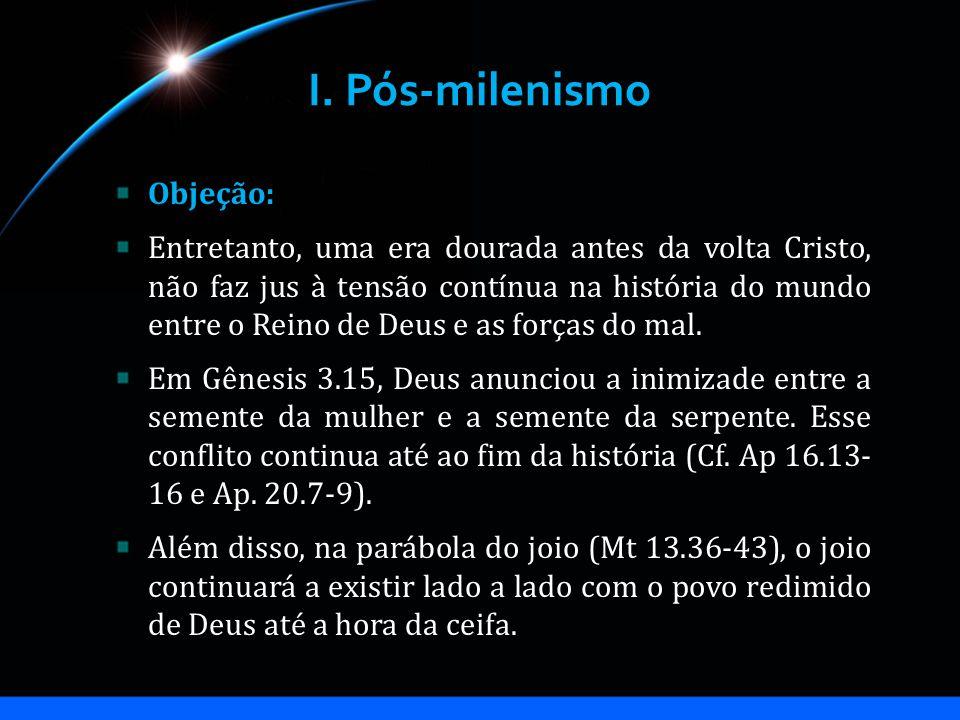I. Pós-milenismo Objeção: Entretanto, uma era dourada antes da volta Cristo, não faz jus à tensão contínua na história do mundo entre o Reino de Deus