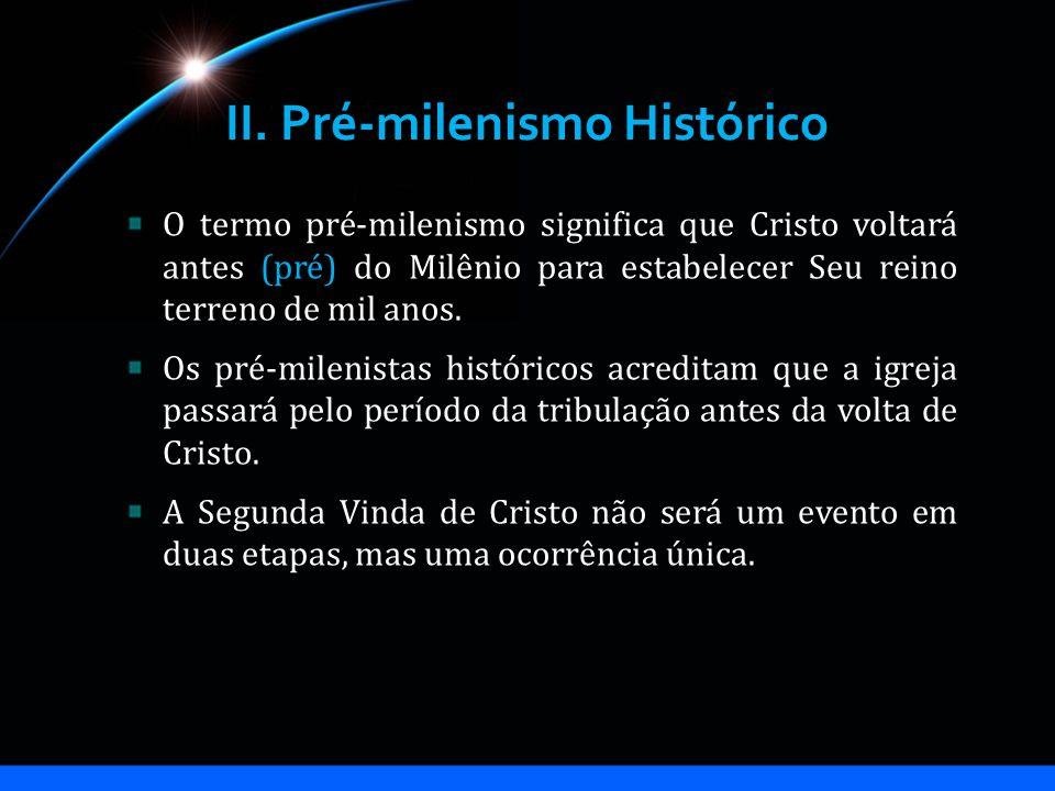 II. Pré-milenismo Histórico O termo pré-milenismo significa que Cristo voltará antes (pré) do Milênio para estabelecer Seu reino terreno de mil anos.