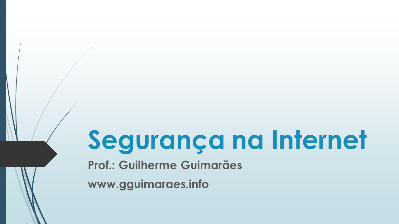 Segurança na Internet Prof.: Guilherme Guimarães www.gguimaraes.info