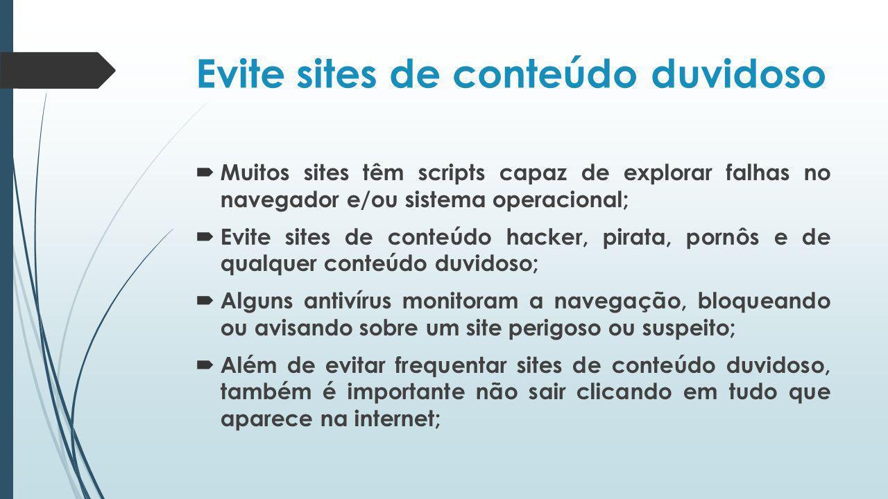 Evite sites de conteúdo duvidoso Muitos sites têm scripts capaz de explorar falhas no navegador e/ou sistema operacional; Evite sites de conteúdo hack