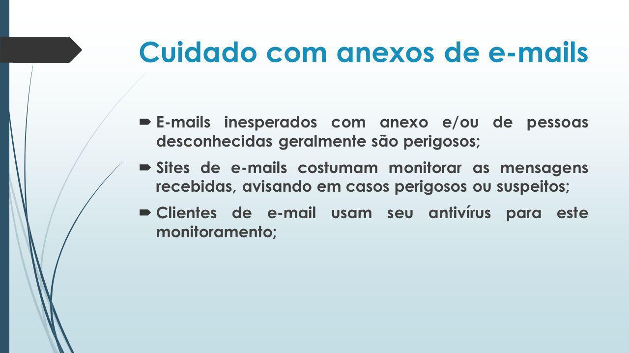 Cuidado com anexos de e-mails E-mails inesperados com anexo e/ou de pessoas desconhecidas geralmente são perigosos; Sites de e-mails costumam monitora