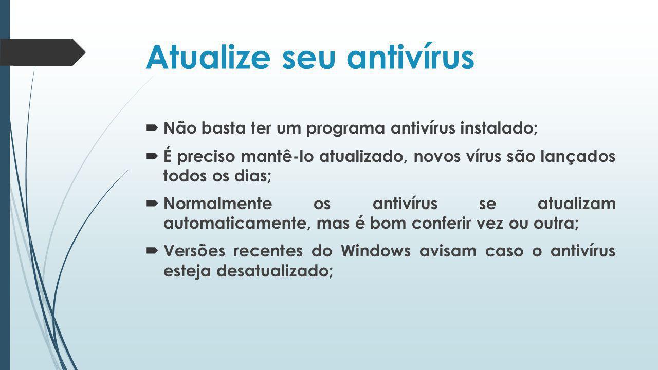 Atualize seu antivírus Não basta ter um programa antivírus instalado; É preciso mantê-lo atualizado, novos vírus são lançados todos os dias; Normalmen