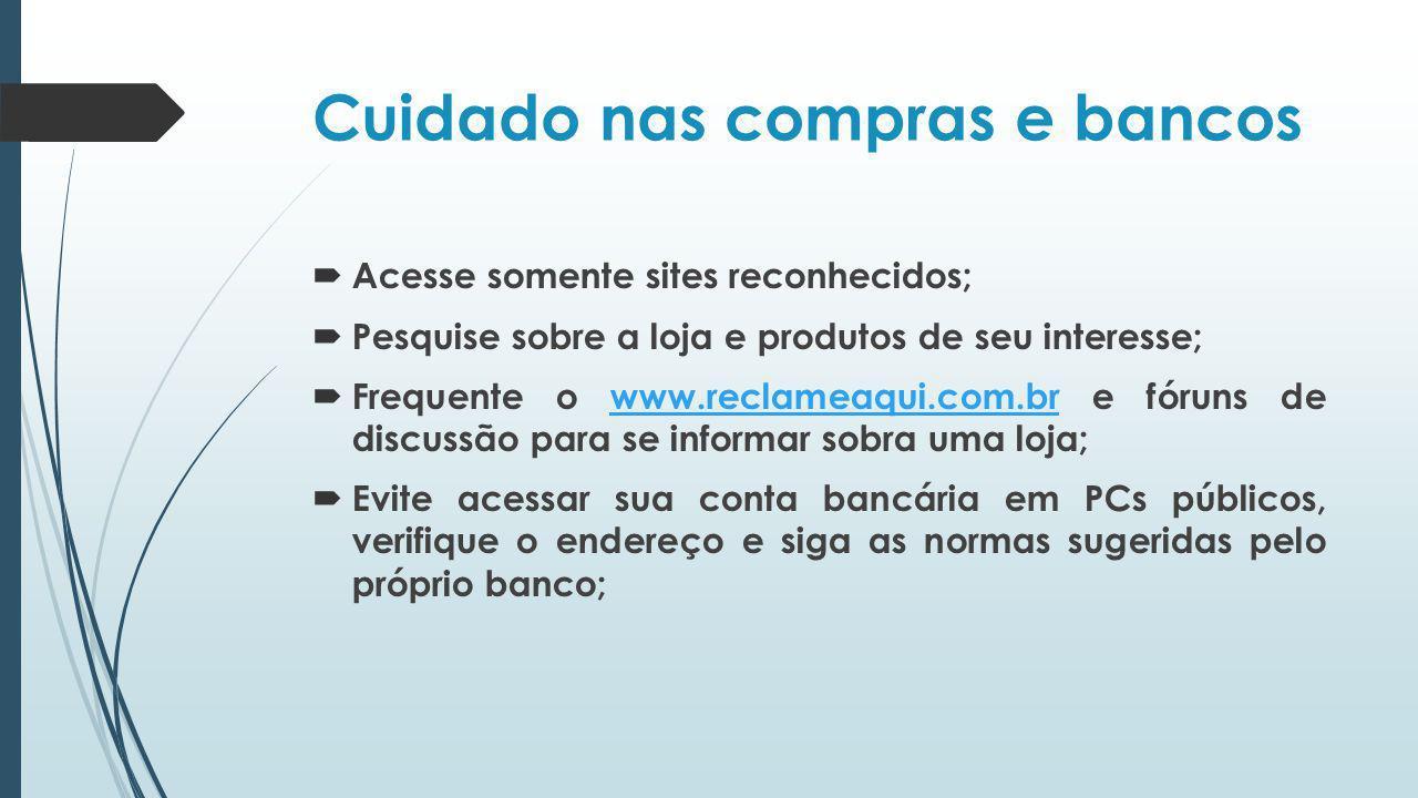 Cuidado nas compras e bancos Acesse somente sites reconhecidos; Pesquise sobre a loja e produtos de seu interesse; Frequente o www.reclameaqui.com.br