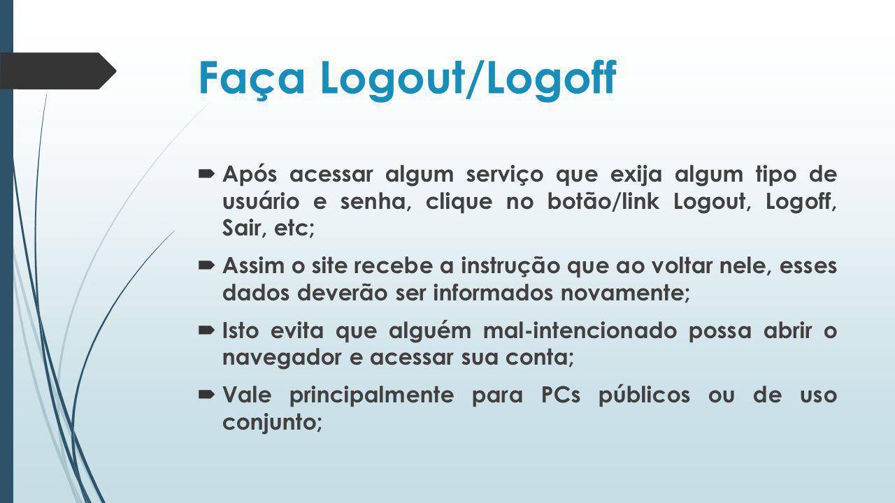 Faça Logout/Logoff Após acessar algum serviço que exija algum tipo de usuário e senha, clique no botão/link Logout, Logoff, Sair, etc; Assim o site re