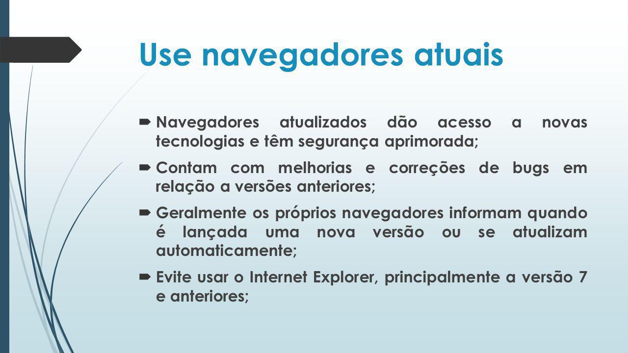 Use navegadores atuais Navegadores atualizados dão acesso a novas tecnologias e têm segurança aprimorada; Contam com melhorias e correções de bugs em