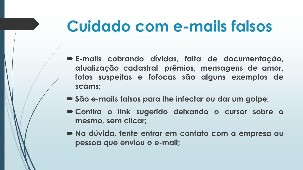 Cuidado com e-mails falsos E-mails cobrando dívidas, falta de documentação, atualização cadastral, prêmios, mensagens de amor, fotos suspeitas e fofoc
