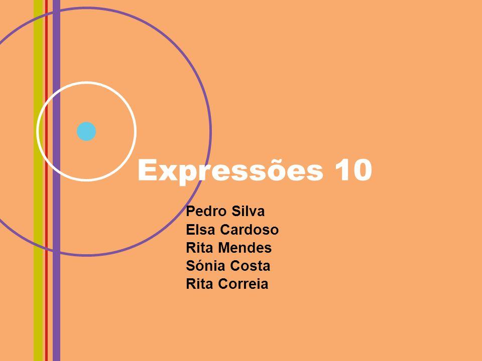 Expressões 10 Pedro Silva Elsa Cardoso Rita Mendes Sónia Costa Rita Correia