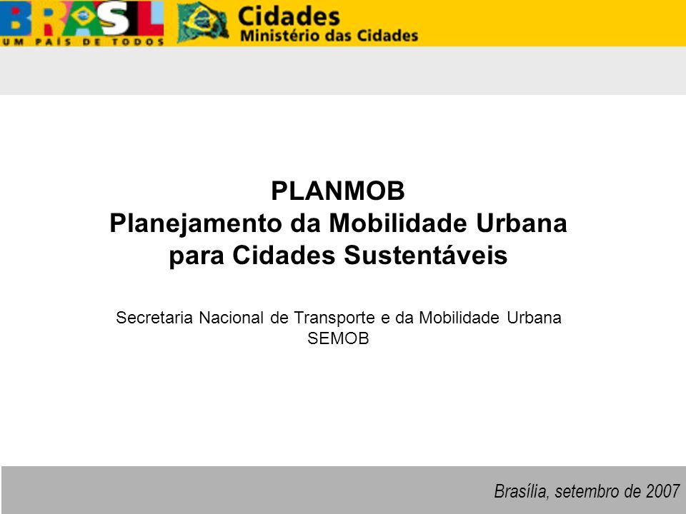 SeMob SeMob – Secretaria Nacional de Transporte e da Mobilidade Urbana A Mobilidade Urbana no Brasil Municípios com mais de 60 mil habitantes Dados de Mobilidade Viagens Percentual (milhões/ano) Não-Motorizado A Pé 19.66738,9% Bicicleta 1.3632,7% Subtotal 21.03037,1% Coletivo Ônibus Municipal 11.28324,2% Ônibus Metropolitano 2.0474,4% Metroferroviário 1.5013,1% Subtotal 14.83131,8% Individual Automóvel 13.76228,9% Motocicleta 9952,1% Subtotal 14.75731,1% Total50.618100,0% Fonte: ANTP, 2005