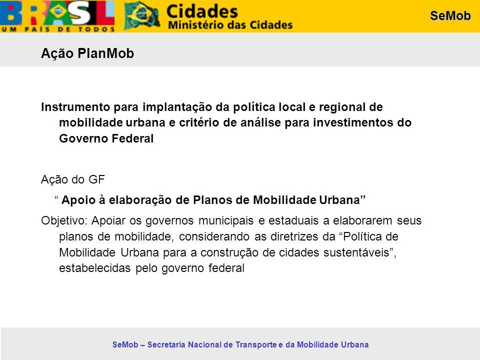 SeMob SeMob – Secretaria Nacional de Transporte e da Mobilidade Urbana Ação PlanMob Instrumento para implantação da política local e regional de mobil