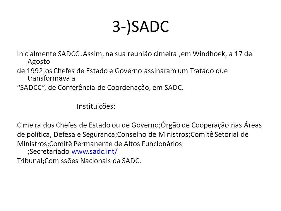 3-)SADC Inicialmente SADCC.Assim, na sua reunião cimeira,em Windhoek, a 17 de Agosto de 1992,os Chefes de Estado e Governo assinaram um Tratado que transformava a SADCC, de Conferência de Coordenação, em SADC.