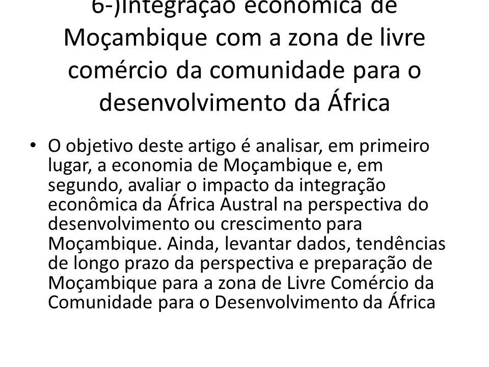 6-)Integração econômica de Moçambique com a zona de livre comércio da comunidade para o desenvolvimento da África O objetivo deste artigo é analisar, em primeiro lugar, a economia de Moçambique e, em segundo, avaliar o impacto da integração econômica da África Austral na perspectiva do desenvolvimento ou crescimento para Moçambique.