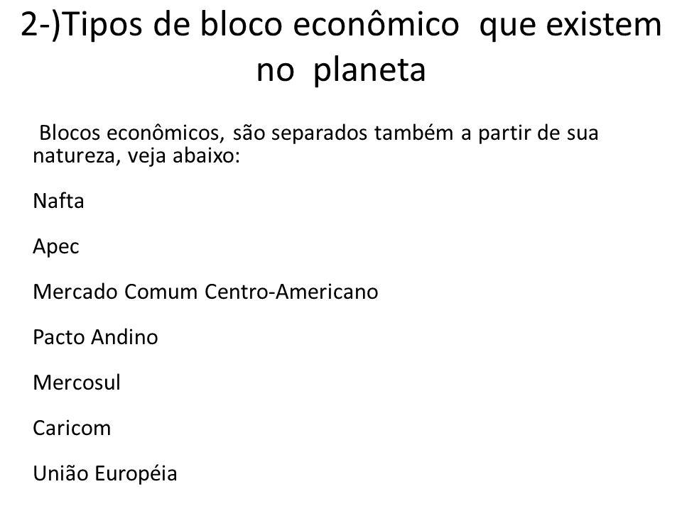 2-)Tipos de bloco econômico que existem no planeta Blocos econômicos, são separados também a partir de sua natureza, veja abaixo: Nafta Apec Mercado Comum Centro-Americano Pacto Andino Mercosul Caricom União Européia