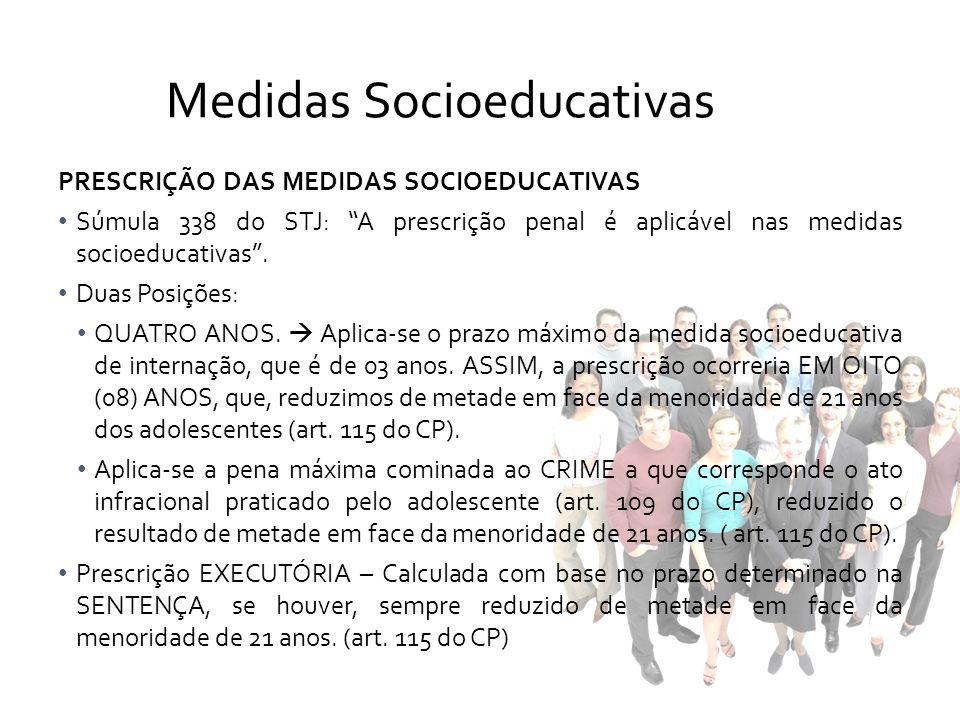 PRESCRIÇÃO DAS MEDIDAS SOCIOEDUCATIVAS Súmula 338 do STJ: A prescrição penal é aplicável nas medidas socioeducativas. Duas Posições: QUATRO ANOS. Apli
