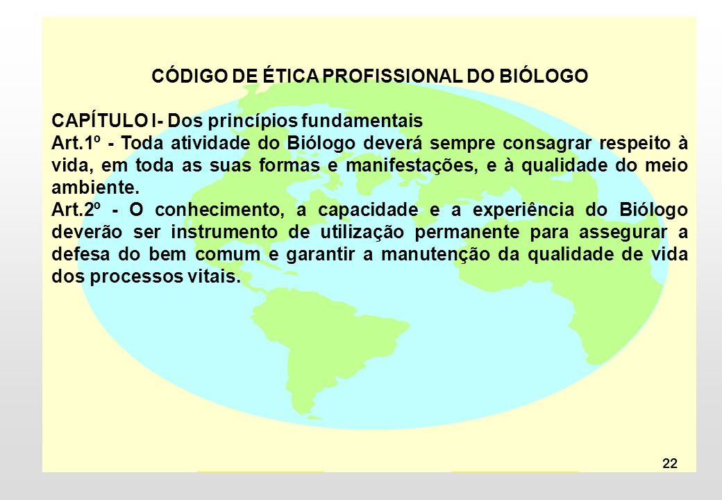 22 CÓDIGO DE ÉTICA PROFISSIONAL DO BIÓLOGO CAPÍTULO I- Dos princípios fundamentais Art.1º - Toda atividade do Biólogo deverá sempre consagrar respeito