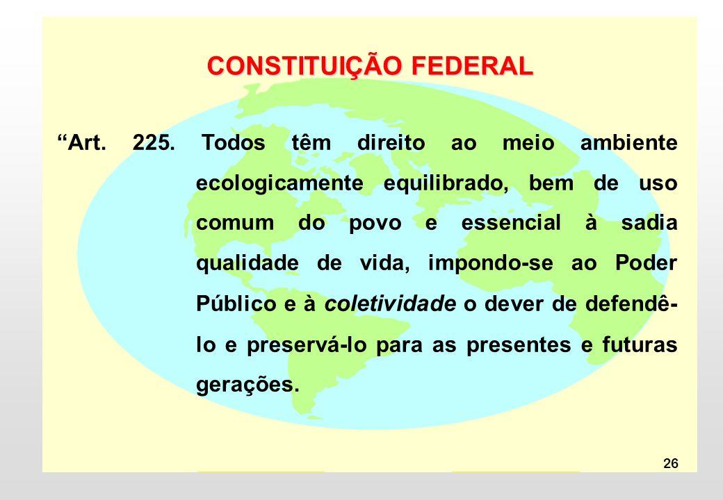 26 CONSTITUIÇÃO FEDERAL Art. 225. Todos têm direito ao meio ambiente ecologicamente equilibrado, bem de uso comum do povo e essencial à sadia qualidad