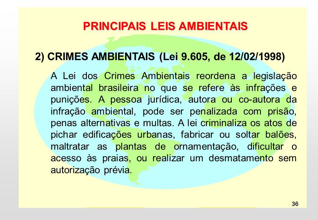 36 PRINCIPAIS LEIS AMBIENTAIS 2) CRIMES AMBIENTAIS (Lei 9.605, de 12/02/1998) A Lei dos Crimes Ambientais reordena a legislação ambiental brasileira no que se refere às infrações e punições.