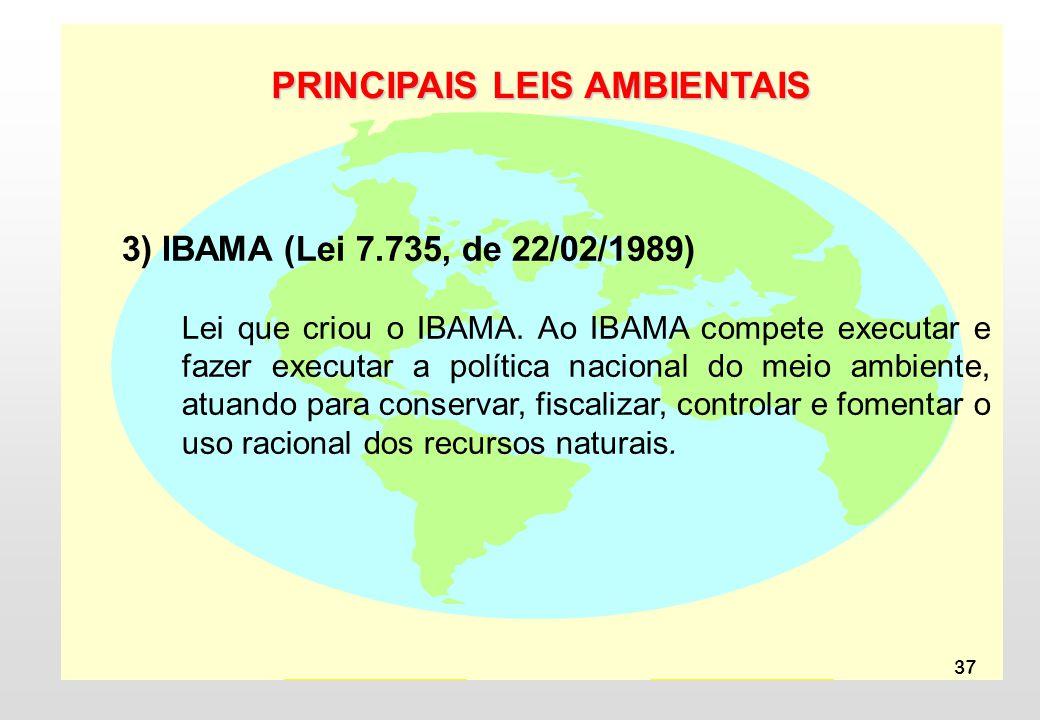 37 PRINCIPAIS LEIS AMBIENTAIS 3) IBAMA (Lei 7.735, de 22/02/1989) Lei que criou o IBAMA. Ao IBAMA compete executar e fazer executar a política naciona