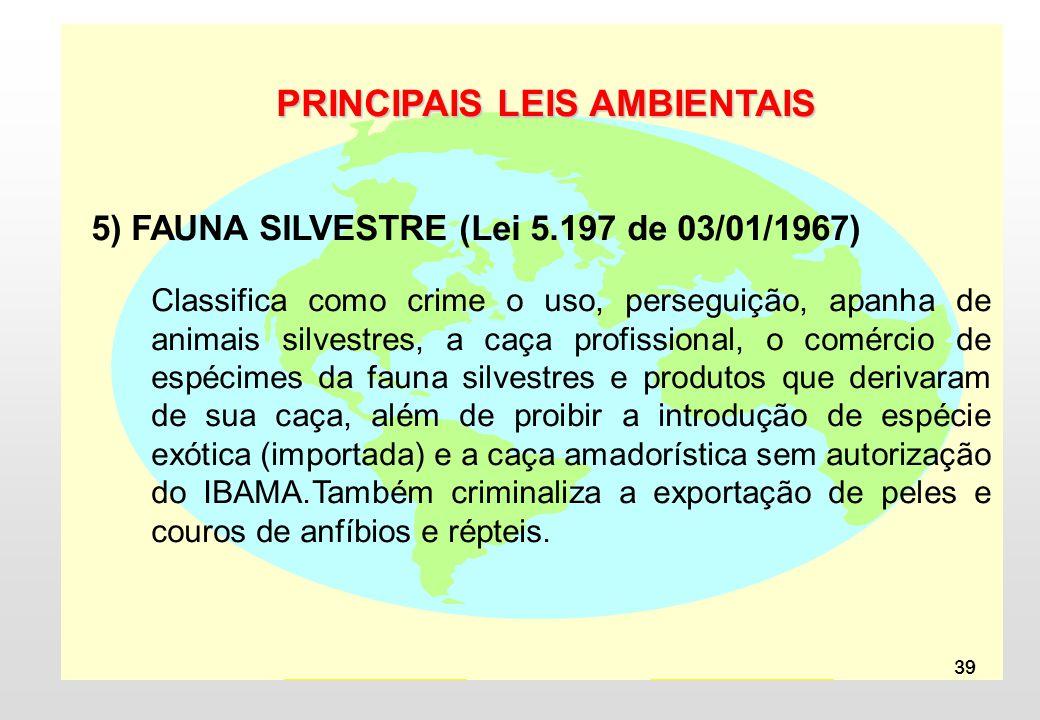 39 PRINCIPAIS LEIS AMBIENTAIS 5) FAUNA SILVESTRE (Lei 5.197 de 03/01/1967) Classifica como crime o uso, perseguição, apanha de animais silvestres, a caça profissional, o comércio de espécimes da fauna silvestres e produtos que derivaram de sua caça, além de proibir a introdução de espécie exótica (importada) e a caça amadorística sem autorização do IBAMA.Também criminaliza a exportação de peles e couros de anfíbios e répteis.