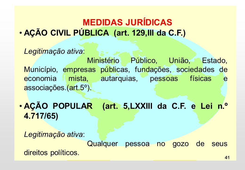 41 MEDIDAS JURÍDICAS AÇÃO CIVIL PÚBLICA (art. 129,III da C.F.) Legitimação ativa: Ministério Público, União, Estado, Município, empresas públicas, fun