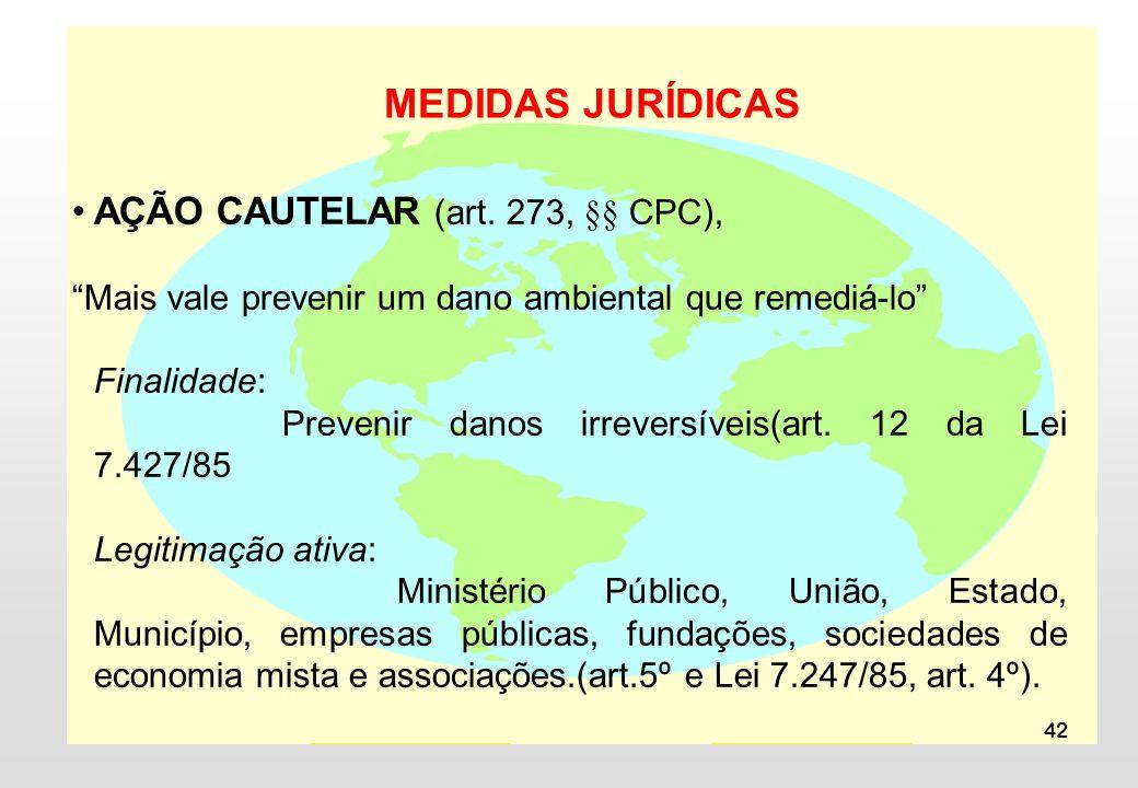 42 MEDIDAS JURÍDICAS AÇÃO CAUTELAR (art. 273, §§ CPC), Mais vale prevenir um dano ambiental que remediá-lo Finalidade: Prevenir danos irreversíveis(ar